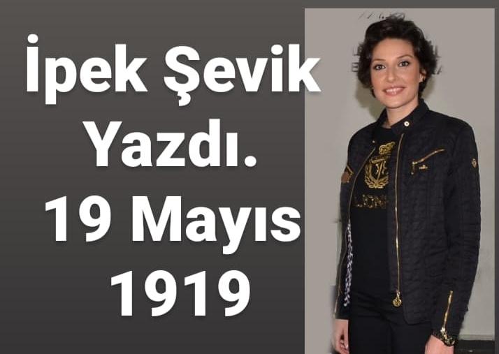 İpek Şevik Yazdı…  19 Mayıs 1919
